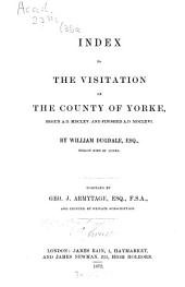 Index to the Visitation of the Country of Yorke: Begun in A.D. MDCLXV. and Finished A.D. MDCLXVI.