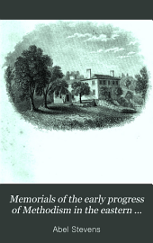Memorials of the Early Progress of Methodism in the Eastern States: Comprising Biographical Notices of Its Preachers, Sketches of Its Primitive Churches, and Reminiscences of Its Early Struggles and Successes : Second Series