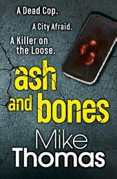 Ash and Bones: A Dead Cop. A City Afraid. A Killer on the Loose.