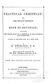 The Practical Christian: Or, The Devout Penitent. A Book of Devotion, Containing the Whole Duty of a Christian, in All Occasions and Necessities. Fitted to the Main Uses of a Holy Life