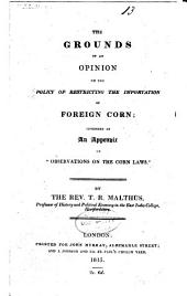 """The Grounds of an Opinion on the Policy of Restricting the Importation of Foreign Corn: Intended as an Appendix to """"Observations on the Corn Laws"""""""