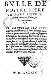 Bulle de nostre s. pere le pape Sixte V. contre Henry de Valois, & ses complices, par laquelle ils sont declarez excommuniez si dans dix iours ils ne deliurent et mettent hors de prison messeigneurs l'illustrissime cardinal de Bourbon, et le reuerendissime archeuesque de Lyon : et par mesme moyen sont citez à co[m]paroir deuant sa saincteté, pour respondre sur le faict du massacre commis en la personne de l'illustrissime cardinal de Guise, et emprisonnement desdicts cardinal de Bourbon et archeuesque de Lyon