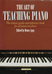 The Art of Teaching Piano: The classic guide and reference book for all piano teachers