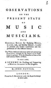 Observations on the Present State of Music and Musicians: With General Rules for Studying Music ... in Order to Promote the Further Cultivation and Improvement of this Difficult Science. The Whole Illustrated with ... Remarks, Intended for the Service of Its Practitioners in General. With the Characters of Some of the Most Eminent Masters of Music. To which is Added, A Scheme for Erecting and Supporting a Musical Academy in this Kingdom