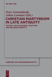 Christian Martyrdom in Late Antiquity (300-450 AD): History and Discourse, Tradition and Religious Identity