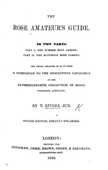 The Rose Amateur s Guide  containing ample descriptions of all the fine leading varieties of roses      the whole arranged so as to form a companion to the descriptive catalogue of the Sawbridgeworth collectin of roses  published annually PDF