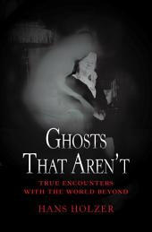 Ghosts That Aren't: True Encounters with the World Beyond