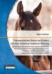 Therapeutisches Reiten bei Kindern mit einer Autismus-Spektrum-Störung: Die Einflüsse von Hippotherapie, ergotherapeutischer Behandlung mit dem Pferd und Heilpädagogischem Voltigieren auf die Kommunikation und soziale Interaktion von Kindern mit ASS