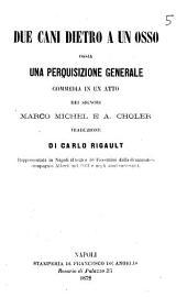Due cani dietro a un osso ossia Una perquisizione generale commedia in un atto dei signori Marco Michel e A. Choler