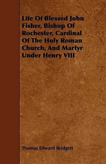 Life of Blessed John Fisher  Bishop of Rochester  Cardinal of the Holy Roman Church  and Martyr Under Henry VIII PDF