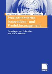 Praxisorientiertes Innovations- und Produktmanagement: Grundlagen und Fallstudien aus B-to-B-Märkten