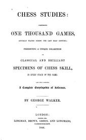 Chess Studies: Comprising One Thousand Games: Actually Played During the Last Half Century; Presenting a Unique Collection of Classical and Brilliant Specimens of Chess Skill, in Every Stage of the Game: and Thus Forming a Complete Encyclopedia of Reference
