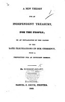 A new Theory for an independent Treasury  for the people  or an explanation of the causes of the late fluctuations in our currency  with a proposition for an efficient remedy PDF