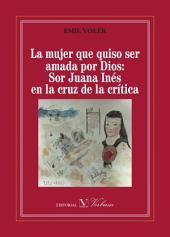 La mujer que quiso ser amada por Dios: Sor Juana Inés en la cruz de la crítica