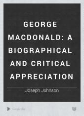 George MacDonald: A Biographical and Critical Appreciation