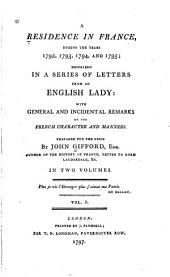 A Residence in France during the years 1792, 1793, 1794, and 1795: described in a series of letters from an English lady : with general and incidental remarks on the French character and manners ; prepared for the press by John Gifford ...