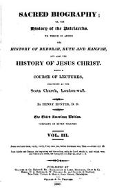Sacred Biography, Or, The History of the Patriarchs: To which is Added the History of Deborah, Ruth, and Hannah, and Also the History of Jesus Christ , Being a Course of Lectures Delivered at the Scotch [i.e. Scots] Church, London Wall, Volume 2