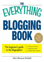 The Everything Blogging Book: Publish Your Ideas, Get Feedback, And Create Your Own Worldwide Network, Edition 2