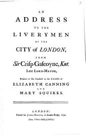 An address to the liverymen of the city of London, from sir Crisp Gascoyne ... relative to his conduct in the cases of Elizabeth Canning and Mary Squires: Volume 3