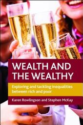 Wealth and the wealthy: Exploring and tackling inequalities between rich and poor