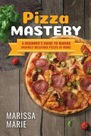 Pizza Mastery  A Beginner s Guide to Making Insanely Delicious Pizzas at Home