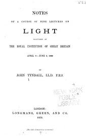 Notes of a Course of Nine Lectures on Light: Delivered at the Royal Institution of Great Britain, April 8-June 3, 1869