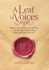 A Leaf of Voices: Stories of the American Civil War in the Words of Those Who Lived and Died, 1861-65