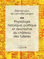 """Physiologie historique, politique et descriptive du château des Tuileries: Par l'auteur des """"Mémoires d'une femme de qualité sur le Consulat, l'Empire et la Restauration"""""""