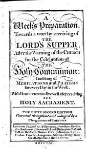 A Week's Preparation towards a Worthy Receiving of the Lord's Supper ... The fiftieth edition, corrected ... and enlarged by a Clergyman of London