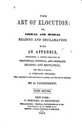 The Art of Elocution: Or, Logical and Musical Reading and Declamation. With an Appendix Containing a Copious Practice in Oratorical, Poetical, and Dramatic Reading and Recitation; the Whole Forming a Complete Speaker, Well Adapted to Private Pupils, Classes, and the Use of Schools