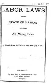 Labor Laws of the State of Illinois: Including All Mining Laws, as Amended and in Force on and After July 1, 1913