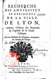 Recherche des antiquités et curiosités de la ville de Lyon,...avec un Mémoire des Principaux Antiquaires et curieux de l'Europe