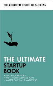 The Ultimate Startup Book: Find Your Big Idea; Write Your Business Plan; Master Sales and Marketing