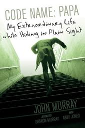 Code Name: Papa: My Extraordinary Life while Hiding in Plain Sight