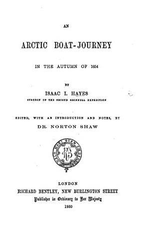 An Arctic Boat Journey  in the Autumn of 1854  Edited  with an Introduction and Notes  by Dr  Norton Shaw   With Maps   PDF