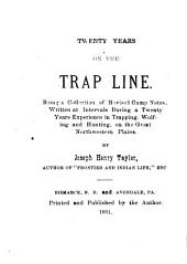 Twenty Years on the Trap Line: Being a Collection of Revised Camp Notes Written at Intervals During a Twenty Years Experience in Trapping, Wolfing and Hunting, on the Great Northwestern Plains