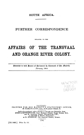 Transvaal and Orange River Colony: Further Correspondence Relating to Affairs in the Transvaal and Orange River Colony : in Continuation of Cd. 2104 and Cd. 2482 : Presented to Both Houses of Parliament by Command of His Majesty, July, 1905