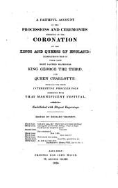 A faithful account of the processions and ceremonies observed in the coronation of the kings and queens of England: exemplified in that of Their late most sacred Majesties King George the Third, and Queen Charlotte: with all the other interesting proceedings connected with that magnificent festival