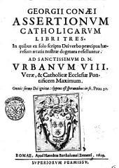 Georgii Conæi Assertionum catholicarum libri tres. In quibus ex solo scripto Dei verbo præcipua hæresum ætatis nostræ dogmata refelluntur. ..