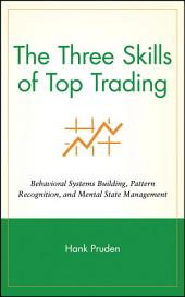 The Three Skills of Top Trading: Behavioral Systems Building, Pattern Recognition, and Mental State Management