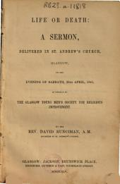 Life Or Death: a Sermon: Delivered in St. Andrew's Church, Glasgow, on the Evening of Sabbath, 20th April, 1845, in Behalf of the Glasgow Young Men's Society for Religions Improvement