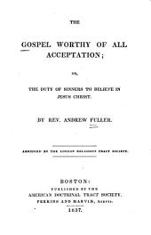 The Gospel Worthy of All Acceptation: Or, The Duty of Sinners to Believe in Jesus Christ