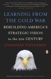 Learning from the Cold War: Rebuilding America's Strategic Vision in the 21st Century