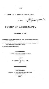 The Practice and Jurisdiction of the Court of Admiralty: In Three Parts : I. An Historical Examination of the Civil Jurisdiction of the Court of Admiralty. II. A Translation of Clerke's Praxis, with Notes on the Jurisdiction and Practice of the District Courts. III. A Collection of Precedents