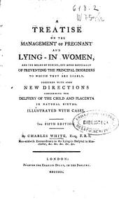 A Treatise on the Management of Pregnant and Lying-in Women, and the Means of Curing, But More Especially of Preventing the Principal Disorders to which They are Liable, Together with Some New Directions Concerning the Delivery of the Child and Placenta in Natural Births, Illustrated with Cases