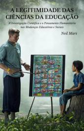A Legitimidade das Ciências da Educação: A Investigação Científica e o Pensamento Humanitário nas Mudanças Educativas e Sociais