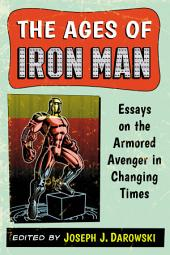 The Ages of Iron Man: Essays on the Armored Avenger in Changing Times