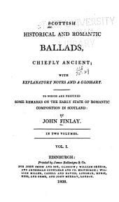 Scottish Historical and Romantic Ballads, Chiefly Ancient: With Explanatory Notes and a Glossary : To which are Prefixed Some Remarks on the Early State of Romantic Composition in Scotland