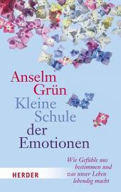 Kleine Schule der Emotionen: Wie Gefühle uns bestimmen und was unser Leben lebedig macht