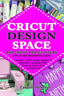 Cricut Design Space and Cricut Project Ideas (Two in One Beginners Guide)